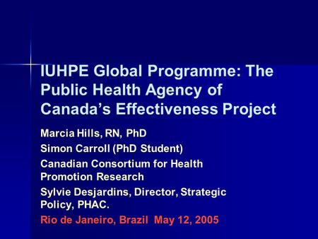 IUHPE Global Programme: The Public Health Agency of Canada's Effectiveness Project Marcia Hills, RN, PhD Simon Carroll (PhD Student) Canadian Consortium.