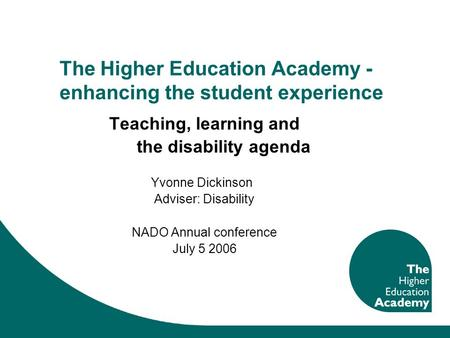 The Higher Education Academy - enhancing the student experience Teaching, learning and the disability agenda Yvonne Dickinson Adviser: Disability NADO.