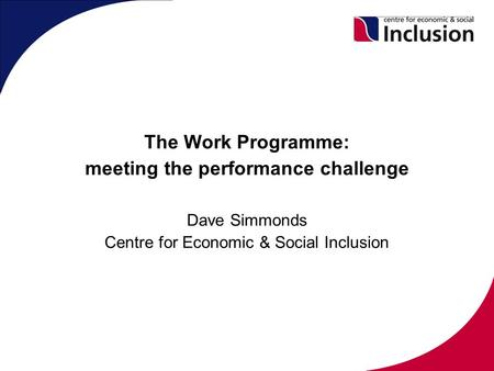 The Work Programme: meeting the performance challenge Dave Simmonds Centre for Economic & Social Inclusion.