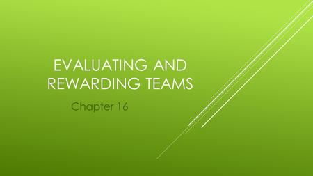 EVALUATING AND REWARDING TEAMS Chapter 16. EVALUATING AND REWARDING TEAMS  An important way to motivate teams is through performance evaluation and reward.