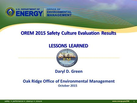 Www.energy.gov/EM 1 October 2015 Daryl D. Green Oak Ridge Office of Environmental Management OREM 2015 Safety Culture Evaluation Results LESSONS LEARNED.