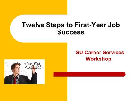 SU Career Services Workshop Twelve Steps to First-Year Job Success.
