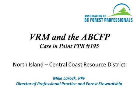 VRM and the ABCFP Case in Point FPB #195 North Island – Central Coast Resource District Mike Larock, RPF Director of Professional Practice and Forest Stewardship.