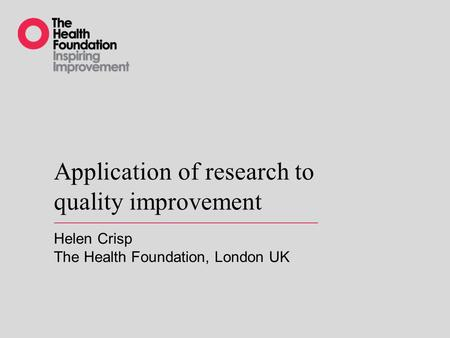 Application of research to quality improvement Helen Crisp The Health Foundation, London UK.