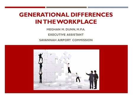 GENERATIONAL DIFFERENCES IN THE WORKPLACE MEGHAN M. DUNN, M.P.A. EXECUTIVE ASSISTANT SAVANNAH AIRPORT COMMISSION.