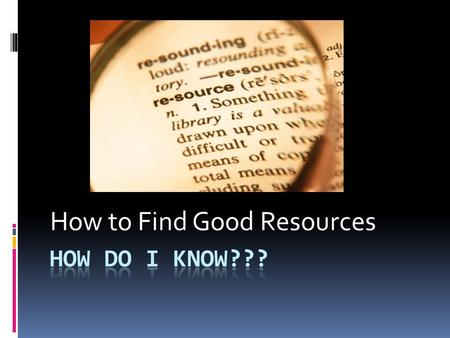 How to Find Good Resources. Just remember CARS  Credibility  Accuracy  Reasonableness  Support.