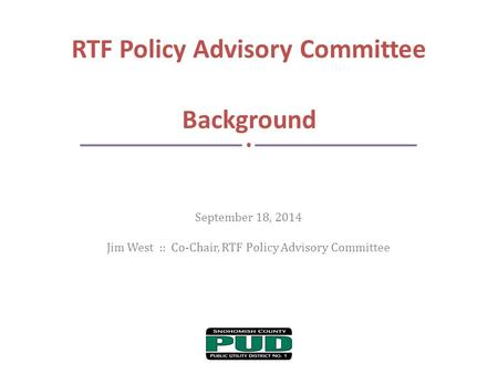September 18, 2014 Jim West :: Co-Chair, RTF Policy Advisory Committee RTF Policy Advisory Committee Background.