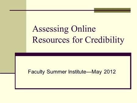 Assessing Online Resources for Credibility Faculty Summer Institute—May 2012.