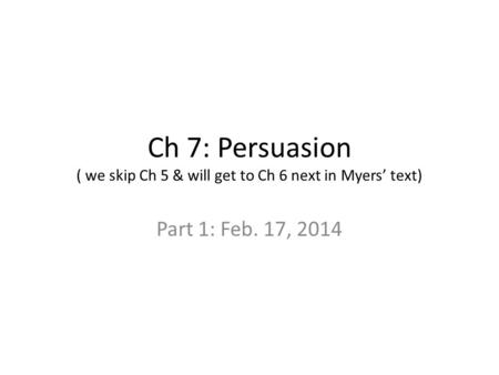Ch 7: Persuasion ( we skip Ch 5 & will get to Ch 6 next in Myers' text) Part 1: Feb. 17, 2014.