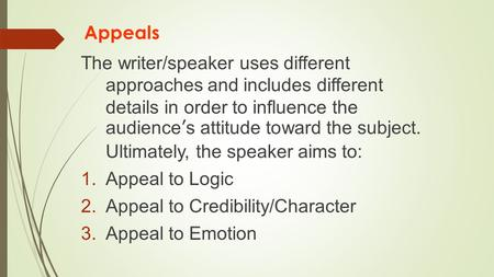 Appeals The writer/speaker uses different approaches and includes different details in order to influence the audience's attitude toward the subject. Ultimately,