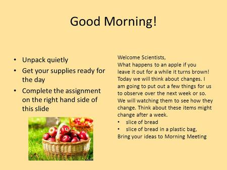 Good Morning! Unpack quietly Get your supplies ready for the day Complete the assignment on the right hand side of this slide Welcome Scientists, What.