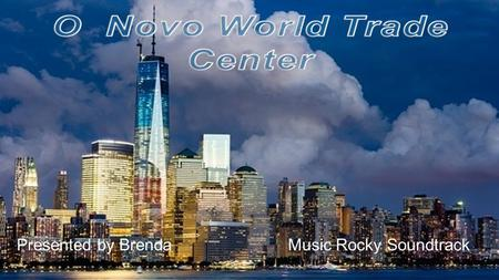 Presented by Brenda Music Rocky Soundtrack THE NEW WORLD TRADE CENTER (WTC) COMPLEX OCCUPIES 16 ACRES; CONSISTS OF FIVE BUILDINGS NAMED BY THEIR NUMBER,