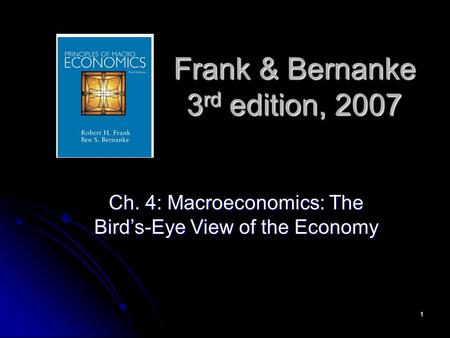 1 Frank & Bernanke 3 rd edition, 2007 Ch. 4: Macroeconomics: The Bird's-Eye View of the Economy.