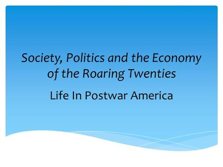 Society, Politics and the Economy of the Roaring Twenties Life In Postwar America.