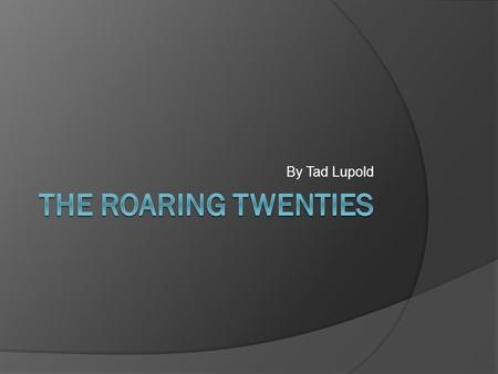 By Tad Lupold. Thesis  The roaring twenties is when the economy improved greatly and new entertainment made life for Americans better.