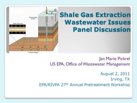 Shale Gas Extraction Wastewater Issues Panel Discussion August 2, 2011 Irving, TX EPA/RIVPA 27 th Annual Pretreatment Workshop Jan Marie Pickrel US EPA,