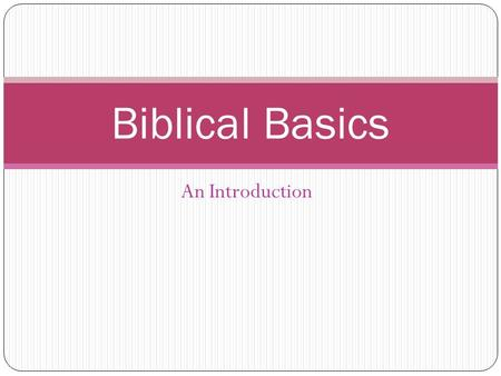 An Introduction Biblical Basics. The Bible is made up of 2 parts: The Old Testament The New Testament.
