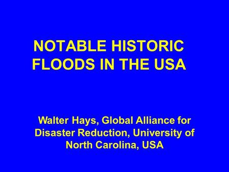 NOTABLE HISTORIC FLOODS IN THE USA Walter Hays, Global Alliance for Disaster Reduction, University of North Carolina, USA.