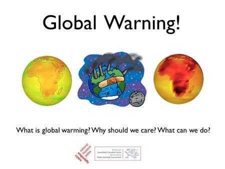 What is global warming? Why should we care? What can we do? Global Warning!
