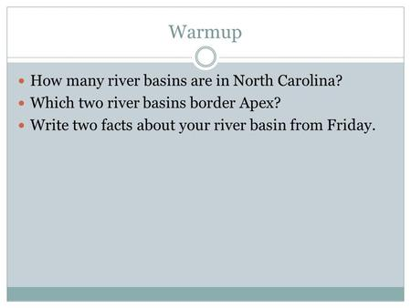 Warmup How many river basins are in North Carolina? Which two river basins border Apex? Write two facts about your river basin from Friday.