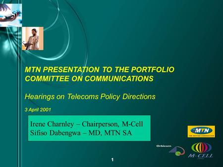 1 MTN PRESENTATION TO THE PORTFOLIO COMMITTEE ON COMMUNICATIONS Hearings on Telecoms Policy Directions 3 April 2001 Irene Charnley – Chairperson, M-Cell.