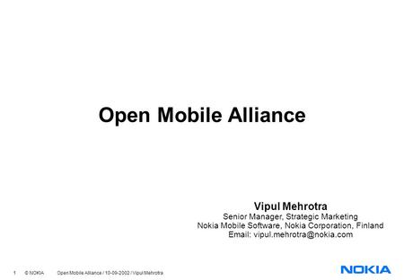 1 © NOKIA Open Mobile Alliance / 10-09-2002 / Vipul Mehrotra Open Mobile Alliance Vipul Mehrotra Senior Manager, Strategic Marketing Nokia Mobile Software,