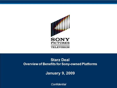 Confidential Starz Deal Overview of Benefits for Sony-owned Platforms January 9, 2009.