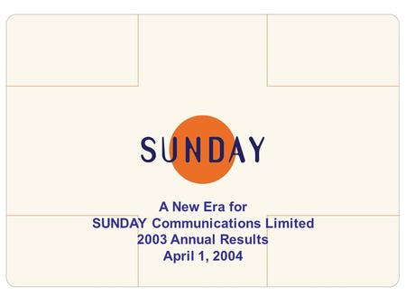 A New Era for SUNDAY Communications Limited 2003 Annual Results April 1, 2004.