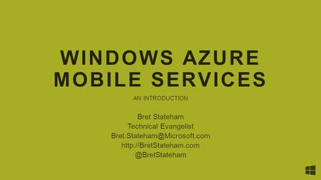 WINDOWS AZURE MOBILE SERVICES AN INTRODUCTION Bret Stateham Technical Evangelist