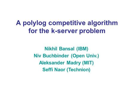 A polylog competitive algorithm for the k-server problem Nikhil Bansal (IBM) Niv Buchbinder (Open Univ.) Aleksander Madry (MIT) Seffi Naor (Technion)