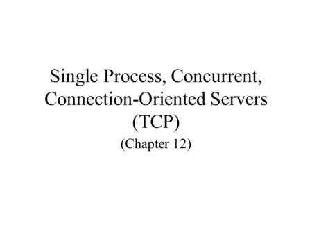 Single Process, Concurrent, Connection-Oriented Servers (TCP) (Chapter 12)
