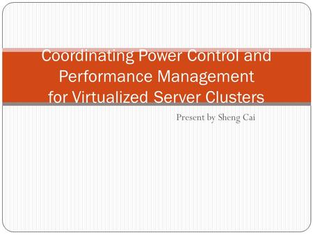 Present by Sheng Cai Coordinating Power Control and Performance Management for Virtualized Server Clusters.