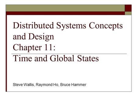 Distributed Systems Concepts and Design Chapter 11: Time and Global States Steve Wallis, Raymond Ho, Bruce Hammer.