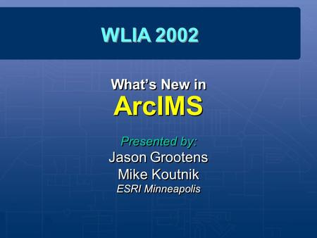 What's New in ArcIMS Presented by: Jason Grootens Mike Koutnik ESRI Minneapolis Presented by: Jason Grootens Mike Koutnik ESRI Minneapolis WLIA 2002.