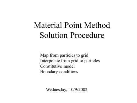 Material Point Method Solution Procedure Wednesday, 10/9/2002 Map from particles to grid Interpolate from grid to particles Constitutive model Boundary.