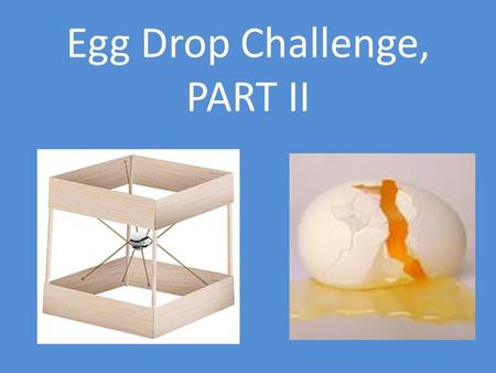 Egg Drop Challenge, PART II. Egg Drop Data GROUPFeet/SecMiles/HourDESIGN Score SURVIVAL Score Dulce9.396.401.4 0 Amanda13.619.281.2 0 Barboza12.508.521.2.