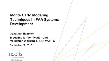 © 2015 Noblis, Inc. Jonathan Hammer Modeling for Verification and Validation Workshop, FAA WJHTC Monte Carlo Modeling Techniques in FAA Systems Development.