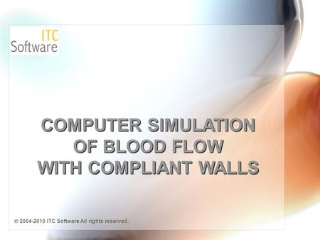 COMPUTER SIMULATION OF BLOOD FLOW WITH COMPLIANT WALLS  2004-2010 ITC Software All rights reserved.
