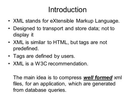 Introduction XML stands for eXtensible Markup Language. Designed to transport and store data; not to display it XML is similar to HTML, but tags are not.