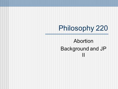 Philosophy 220 Abortion Background and JP II. Fetal Development Abortion is another issue for which it is important to develop a shared vocabulary. Timmons's.