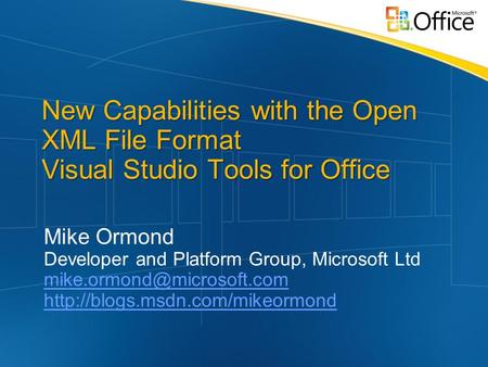 New Capabilities with the Open XML File Format Visual Studio Tools for Office Mike Ormond Developer and Platform Group, Microsoft Ltd