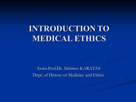INTRODUCTION TO MEDICAL ETHICS Assist.Prof.Dr. Mehmet KARATAS Dept. of History of Medicine and Ethics.