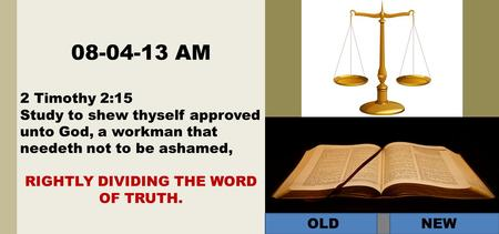 08-04-13 AM 2 Timothy 2:15 Study to shew thyself approved unto God, a workman that needeth not to be ashamed, RIGHTLY DIVIDING THE WORD OF TRUTH. OLD NEW.