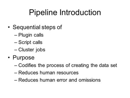 Pipeline Introduction Sequential steps of –Plugin calls –Script calls –Cluster jobs Purpose –Codifies the process of creating the data set –Reduces human.
