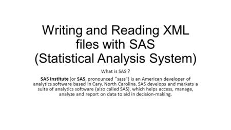 Writing and Reading XML files with SAS (Statistical Analysis System) What is SAS ? SAS Institute (or SAS, pronounced sass) is an American developer of.
