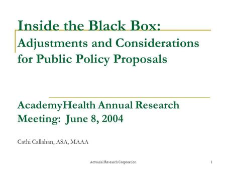 Actuarial Research Corporation1 Inside the Black Box: Adjustments and Considerations for Public Policy Proposals AcademyHealth Annual Research Meeting: