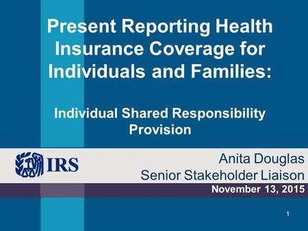 Present Reporting Health Insurance Coverage for Individuals and Families: Individual Shared Responsibility Provision November 13, 2015 Anita Douglas Senior.
