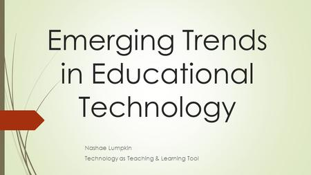 Emerging Trends in Educational Technology Nashae Lumpkin Technology as Teaching & Learning Tool.