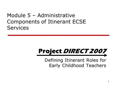 1 Project DIRECT 2007 Defining Itinerant Roles for Early Childhood Teachers Module 5 – Administrative Components of Itinerant ECSE Services.
