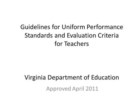 Guidelines for Uniform Performance Standards and Evaluation Criteria for Teachers Virginia Department of Education Approved April 2011.
